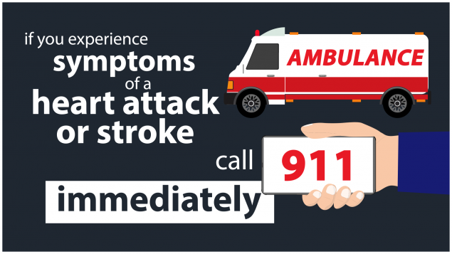 If you experience symptoms of a heart attack or stroke, call 911 immediately.