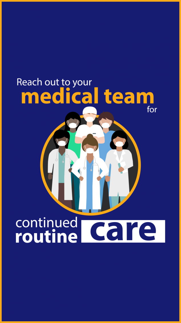 Reach out to your medical team for continued routine care.