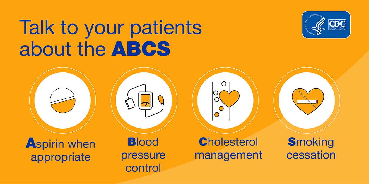 Talk to your patients about ABCS: aspirin when appropriate; blood pressure control; cholesterol management; smoking cessation.