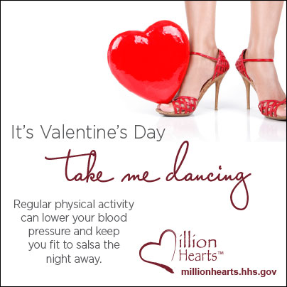 Picture of woman?s feet in red shoes with a heart-shaped balloon. It?s Valentine?s Day?take me dancing. Regular physical activity can lower your blood pressure and keep you fit to salsa the night away. millionhearts.hhs.gov