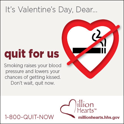 Picture of heart-shaped no smoking sign. It?s Valentine?s Day, Dear? quit for us. Smoking raises your blood pressure and lowers your chances of getting kissed. Don?t wait, quit now. 1-800-QUIT-NOW. millionhearts.hhs.gov