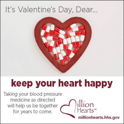 Picture of red and white pills in a heart-shaped case. It?s Valentine?s Day, Dear? keep your heart happy. Taking your blood pressure medicine as directed will help us be together for years to come. millionhearts.hhs.gov