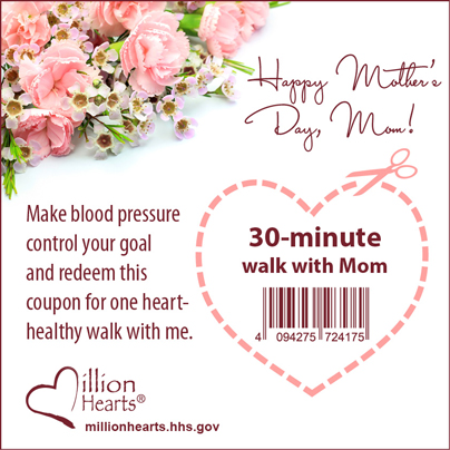 Happy Mother's Day Mom! Make blood pressure control your goal and redeem this coupon for one heart-healthy walk with me.