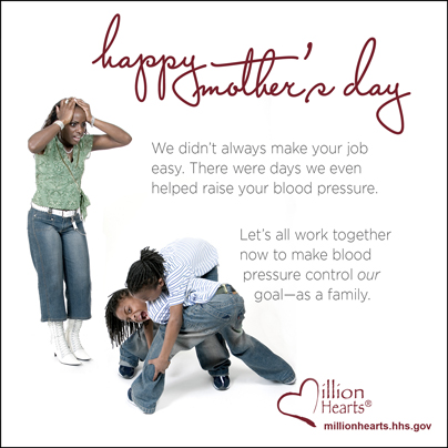 Happy Mother's Day. We didn't always make your job easy. There were days we even helped raise your blood pressure. Let's all work together now to make blood pressure control our goal-as a family.