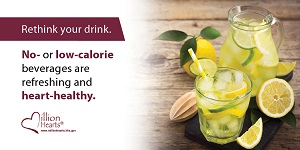 Rethink your drink. No- or low-calorie beverages are refreshing and heart-healthy.