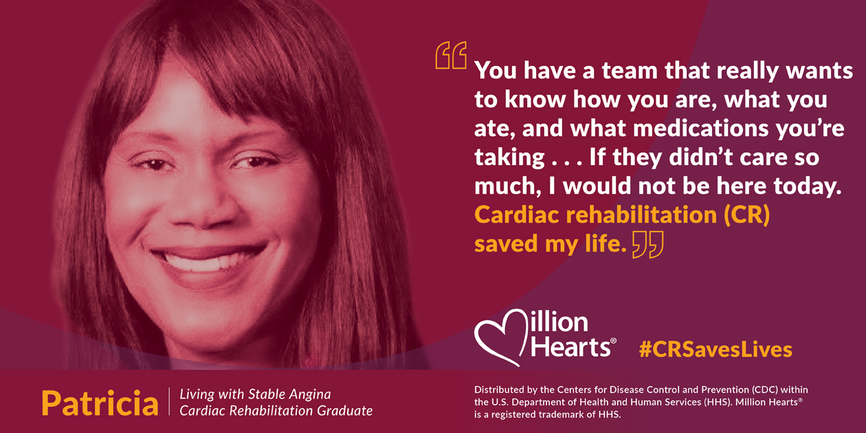You have a team that really wants to know how you are, what you ate, and what medications you're taking. If they didn't care so much, I would not be here today. Cardiac rehabilitation saved my life. Patricia, living with stable angina, cardiac rehab graduate.